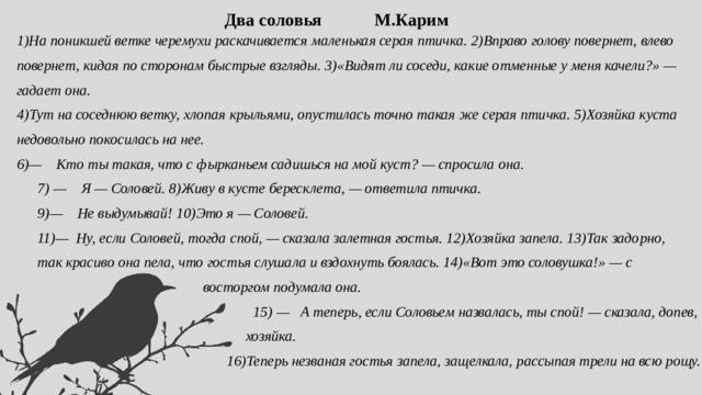 Два соловья М.Карим 1)На поникшей ветке черемухи раскачивается маленькая серая птичка. 2)Вправо голову повернет, влево повернет, кидая по сторонам быстрые взгляды. 3)«Видят ли соседи, какие отменные у меня качели?» — гадает она. 4)Тут на соседнюю ветку, хлопая крыльями, опустилась точно такая же серая птичка. 5)Хозяйка куста недовольно покосилась на нее. 6)— Кто ты такая, что с фырканьем садишься на мой куст? — спросила она. 7) — Я — Соловей. 8)Живу в кусте бересклета, — ответила птичка. 9)— Не выдумывай! 10)Это я — Соловей. 11)— Ну, если Соловей, тогда спой, — сказала залетная гостья. 12)Хозяйка запела. 13)Так задорно, так красиво она пела, что гостья слушала и вздохнуть боялась. 14)«Вот это соловушка!» — с  восторгом подумала она.  15) — А теперь, если Соловьем назвалась, ты спой! — сказала, допев,  хозяйка.  16)Теперь незваная гостья запела, защелкала, рассыпая трели на всю рощу.