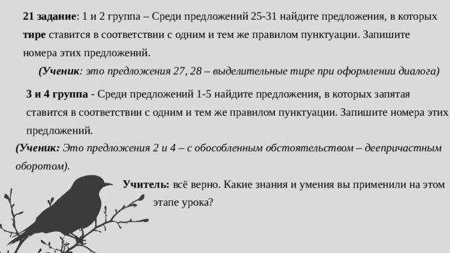 21 задание : 1 и 2 группа – Среди предложений 25-31 найдите предложения, в которых тире ставится в соответствии с одним и тем же правилом пунктуации. Запишите номера этих предложений. (Ученик : это предложения 27, 28 – выделительные тире при оформлении диалога) 3 и 4 группа - Среди предложений 1-5 найдите предложения, в которых запятая ставится в соответствии с одним и тем же правилом пунктуации. Запишите номера этих предложений. (Ученик: Это предложения 2 и 4  – с обособленным обстоятельством – деепричастным оборотом).  Учитель: всё верно. Какие знания и умения вы применили на этом  этапе урока?