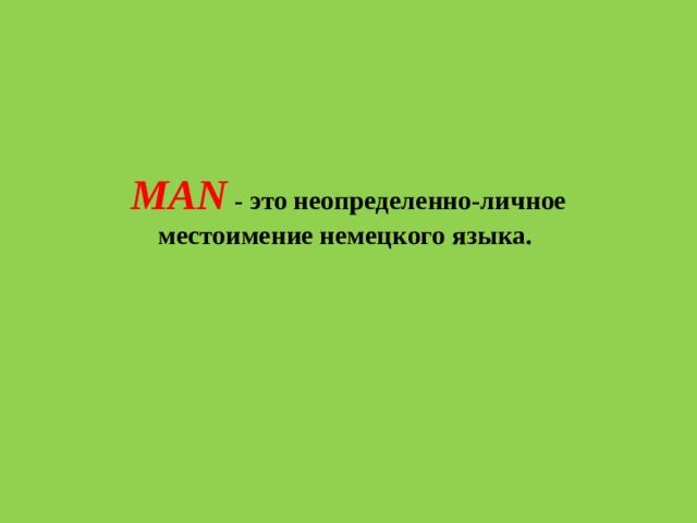 MAN - этонеопределенно-личное местоимениенемецкого языка.