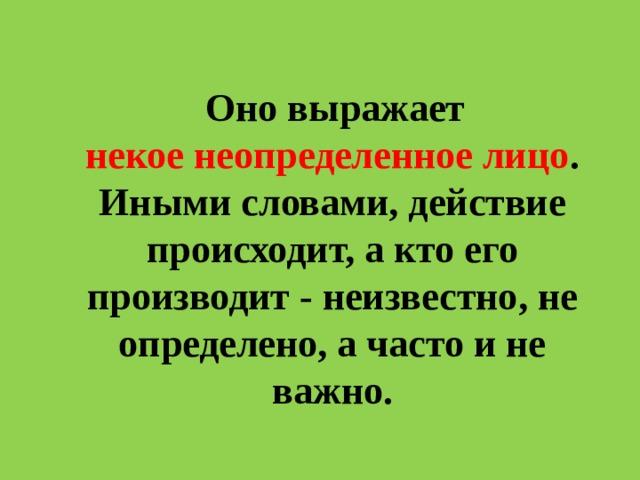 Оно выражает некоенеопределенное лицо . Иными словами, действие происходит, а кто его производит - неизвестно, не определено, а часто и не важно.