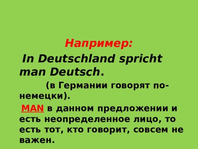 Например:  In Deutschland spricht man Deutsch .  (в Германии говорят по-немецки).   MAN  в данном предложении и естьнеопределенное лицо, то есть тот, кто говорит, совсем не важен.