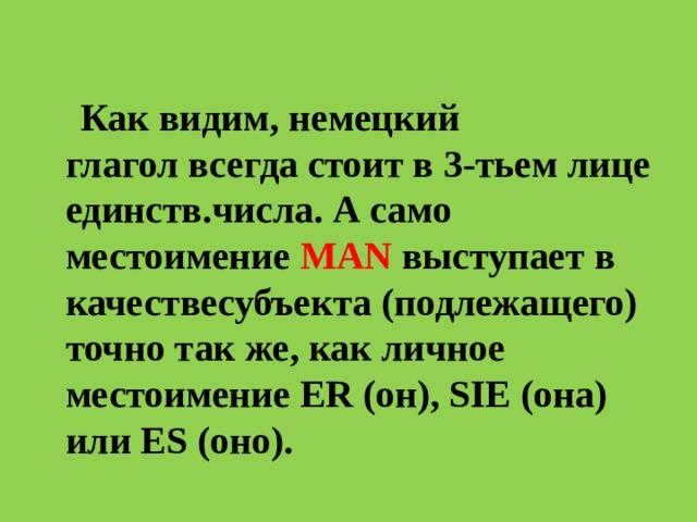 Как видим,немецкий глаголвсегда стоит в3-тьем лице единств.числа. А само местоимение MAN выступает в качествесубъекта(подлежащего) точно так же, как личное местоимение ER (он), SIE (она) или ES (оно).
