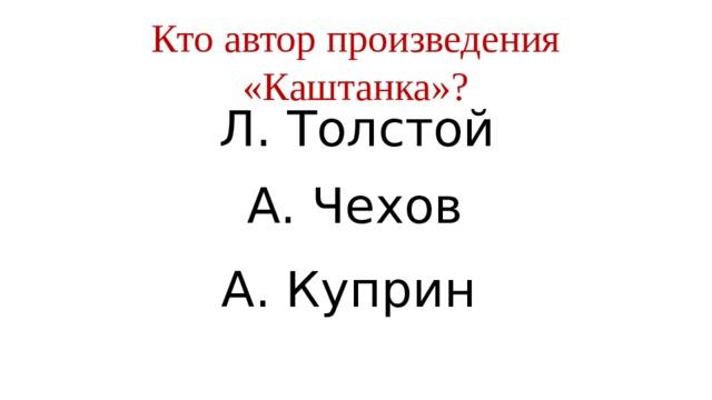 Кто автор произведения «Каштанка»? Л. Толстой А. Чехов А. Куприн