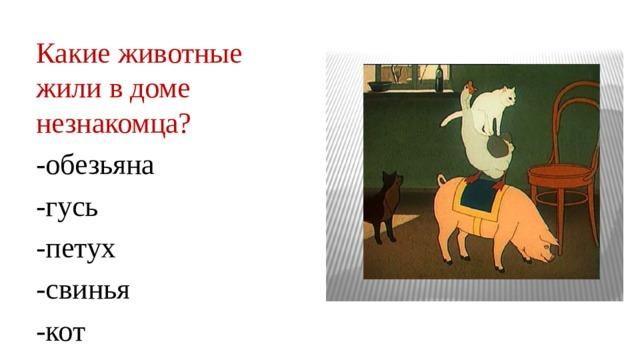 Какие животные жили в доме незнакомца? -обезьяна -гусь -петух -свинья -кот