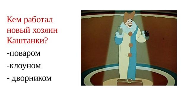 Кем работал новый хозяин Каштанки? -поваром -клоуном - дворником
