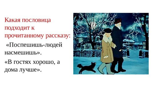 Какая пословица подходит к прочитанному рассказу:  «Поспешишь-людей насмешишь». «В гостях хорошо, а дома лучше».