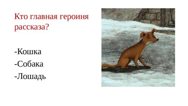 Кто главная героиня рассказа? -Кошка -Собака -Лошадь