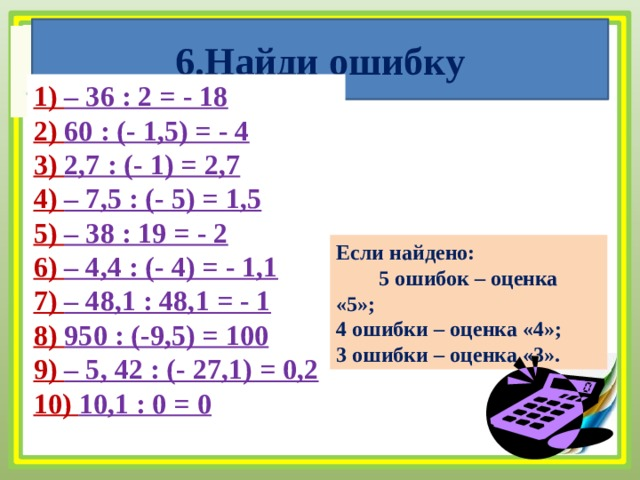 6.Найди ошибку 1) – 36 : 2 = - 18 2) 60 : (- 1,5) = - 4 3) 2,7 : (- 1) = 2,7 4) – 7,5 : (- 5) = 1,5 5) – 38 : 19 = - 2 6) – 4,4 : (- 4) = - 1,1 7) – 48,1 : 48,1 = - 1 8) 950 : (-9,5) = 100 9) – 5, 42 : (- 27,1) = 0,2 10) 10,1 : 0 = 0 Если найдено: 5 ошибок – оценка «5»; 4 ошибки – оценка «4»; 3 ошибки – оценка «3».