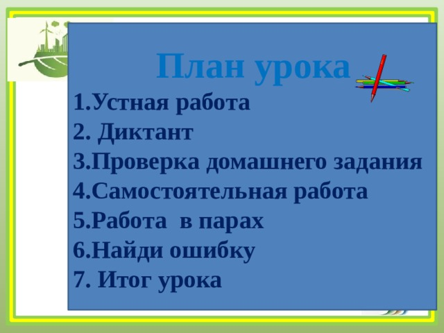 План урока  1.Устная работа  2. Диктант  3.Проверка домашнего задания  4.Самостоятельная работа  5.Работа в парах  6.Найди ошибку  7. Итог урока