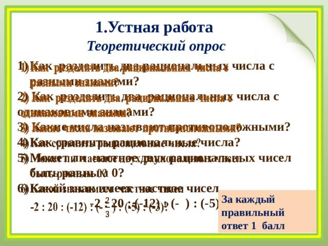 1.Устная работа Теоретический опрос Как разделить два рациональных числа с разными знаками?  2) Как разделить два рациональных числа с одинаковыми знаками? 3) Какие числа называют противоположными? Как сравнить рациональные числа? Может ли частное двух рациональных чисел быть равным 0? Какой знак имеет частное чисел -2 : 20 : (-12) : (- ) : (-5) : (-3)?   За каждый правильный ответ 1 балл