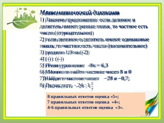Математический диктант  1) Закончи предложение: если делимое и делитель имеют разные знаки, то частное есть число (отрицательное) 2) если делимое и делитель имеют одинаковые знаки, то частное есть число (положительное) 3) раздели 1,8 на (-2) 4) (-) : (- ) 5) Реши уравнение -9х = 6,3 6) Можно ли найти частное чисел 8 и 0 7)Найдите частное чисел −28 и −0,7; 8) Вычислите - 24 : 1 8 правильных ответов оценка «5»; 7 правильных ответов оценка «4»; 4-6 правильных ответов оценка «3».