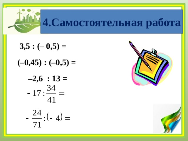 4.Самостоятельная работа 3,5 : (– 0,5) = (–0,45) : (–0,5) = – 2,6 : 13 =