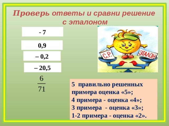 Провер ь ответы и сравни решение с эталоном - 7 0,9 – 0,2 – 20,5 5 правильно решенных примера оценка «5»; 4 примера - оценка «4»; 3 примера - оценка «3»; 1-2 примера - оценка «2».