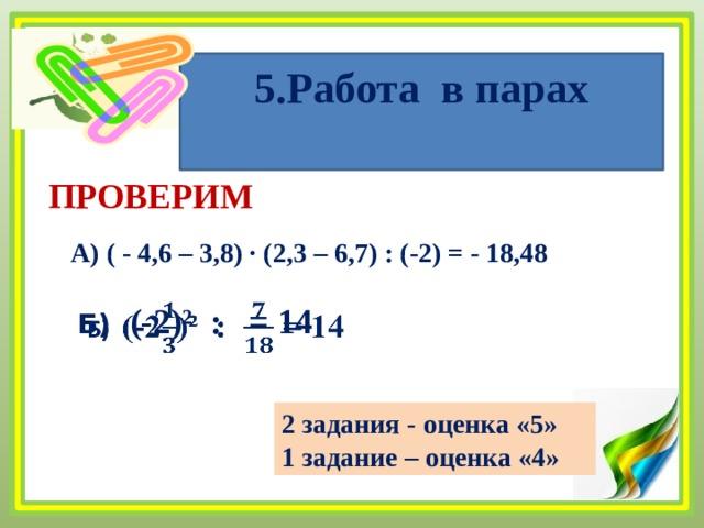 5.Работа в парах   ПРОВЕРИМ А) ( - 4,6 – 3,8) ∙ (2,3 – 6,7) : (-2) = - 18,48 Б) (-2)² : = 14  2 задания - оценка «5» 1 задание – оценка «4»