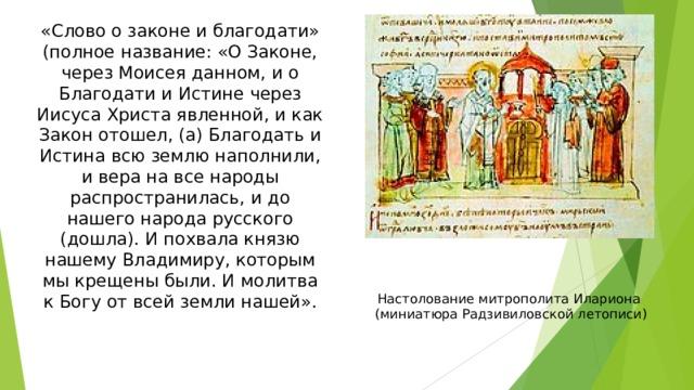 «Слово о законе и благодати» (полное название: «О Законе, через Моисея данном, и о Благодати и Истине через Иисуса Христа явленной, и как Закон отошел, (а) Благодать и Истина всю землю наполнили, и вера на все народы распространилась, и до нашего народа русского (дошла). И похвала князю нашему Владимиру, которым мы крещены были. И молитва к Богу от всей земли нашей». Настолование митрополита Илариона  (миниатюра Радзивиловской летописи)