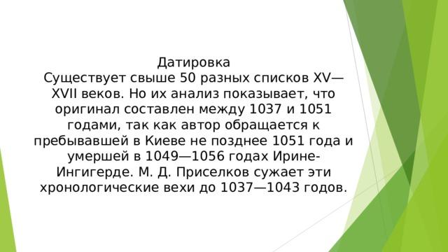 Датировка Существует свыше 50 разных списков XV—XVII веков. Но их анализ показывает, что оригинал составлен между 1037 и 1051 годами, так как автор обращается к пребывавшей в Киеве не позднее 1051 года и умершей в 1049—1056 годах Ирине-Ингигерде. М. Д. Приселков сужает эти хронологические вехи до 1037—1043 годов.