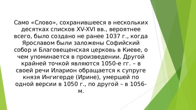 Само «Слово», сохранившееся в нескольких десятках списков XV-XVI вв., вероятнее всего, было создано не ранее 1037 г., когда Ярославом были заложены Софийский собор и Благовещенская церковь в Киеве, о чем упоминается в произведении. Другой крайней точкой являются 1050-е гг. – в своей речи Иларион обращается к супруге князя Ингигерде (Ирине), умершей по одной версии в 1050 г., по другой – в 1056-м.