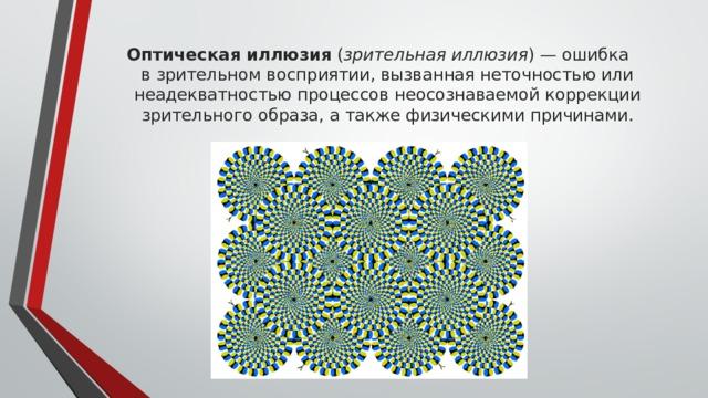 Оптическая иллюзия ( зрительная иллюзия )— ошибка взрительном восприятии, вызванная неточностью или неадекватностью процессов неосознаваемой коррекции зрительного образа, а также физическими причинами.