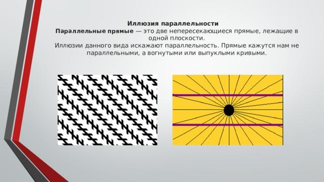 Иллюзия параллельности  Параллельные прямые — это две непересекающиеся прямые, лежащие в одной плоскости.  Иллюзии данного вида искажают параллельность. Прямые кажутся нам не параллельными, а вогнутыми или выпуклыми кривыми.