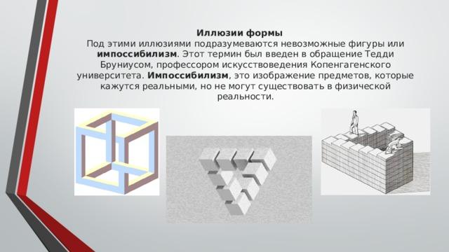 Иллюзии формы  Под этими иллюзиями подразумеваются невозможные фигуры или импоссибилизм . Этот термин был введен в обращение Тедди Бруниусом, профессором искусствоведения Копенгагенского университета. Импоссибилизм , это изображение предметов, которые кажутся реальными, но не могут существовать в физической реальности.