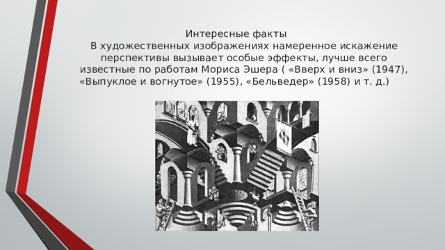 Интересные факты  В художественных изображениях намеренное искажение перспективы вызывает особые эффекты, лучше всего известные по работам Мориса Эшера ( «Вверх и вниз» (1947), «Выпуклое и вогнутое» (1955), «Бельведер» (1958) и т. д.)