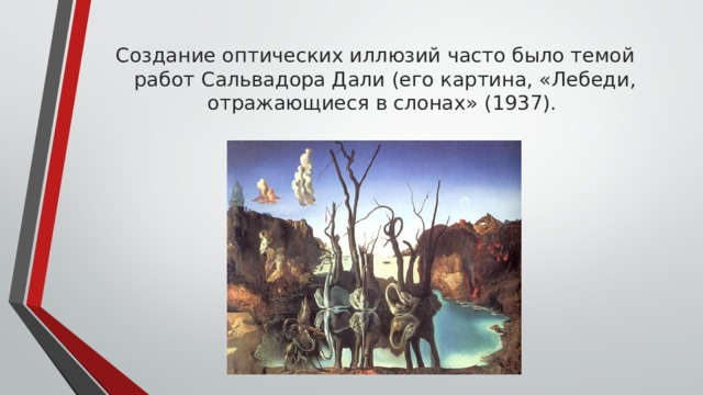 Создание оптических иллюзий часто было темой работ Сальвадора Дали (его картина, «Лебеди, отражающиеся в слонах» (1937).