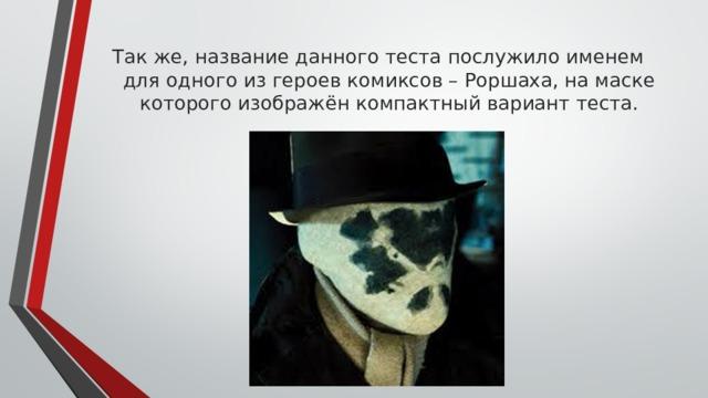 Так же, название данного теста послужило именем для одного из героев комиксов – Роршаха, на маске которого изображён компактный вариант теста.