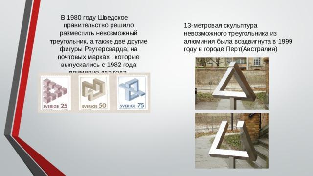 В1980году Шведское правительство решило разместить невозможный треугольник, а также две другие фигуры Реутерсварда, на почтовых марках, которые выпускались с 1982года примерно два года.   13-метровая скульптура невозможного треугольника из алюминия была воздвигнута в 1999 годув городе Перт(Австралия)