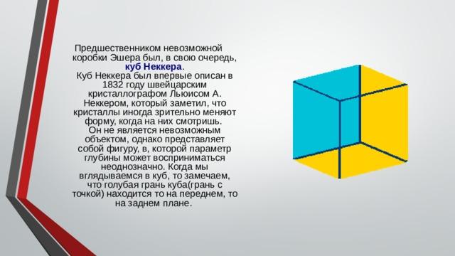 Предшественником невозможной коробки Эшера был, в свою очередь, куб Неккера .  Куб Неккера был впервые описан в 1832 году швейцарским кристаллографом Льюисом А. Неккером, который заметил, что кристаллы иногда зрительно меняют форму, когда на них смотришь.  Он не является невозможным объектом, однако представляет собой фигуру, в, которой параметр глубины может восприниматься неоднозначно. Когда мы вглядываемся в куб, то замечаем, что голубая грань куба(грань с точкой) находится то на переднем, то на заднем плане.
