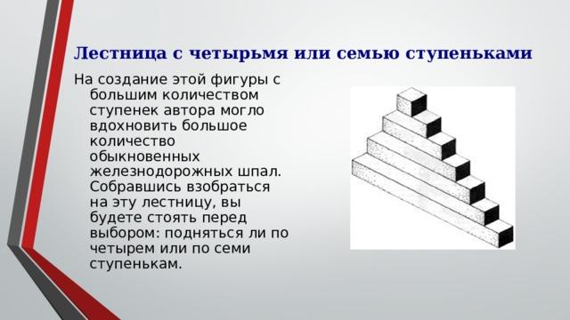 Лестница с четырьмя или семью ступеньками На создание этой фигуры с большим количеством ступенек автора могло вдохновить большое количество обыкновенных железнодорожных шпал. Собравшись взобраться на эту лестницу, вы будете стоять перед выбором: подняться ли по четырем или по семи ступенькам.