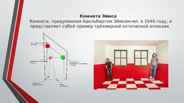 Комната Эймса  Комната, придуманная Адельбертом Эймсом-мл. в 1946 году, и представляет собой пример трёхмерной оптической иллюзии.