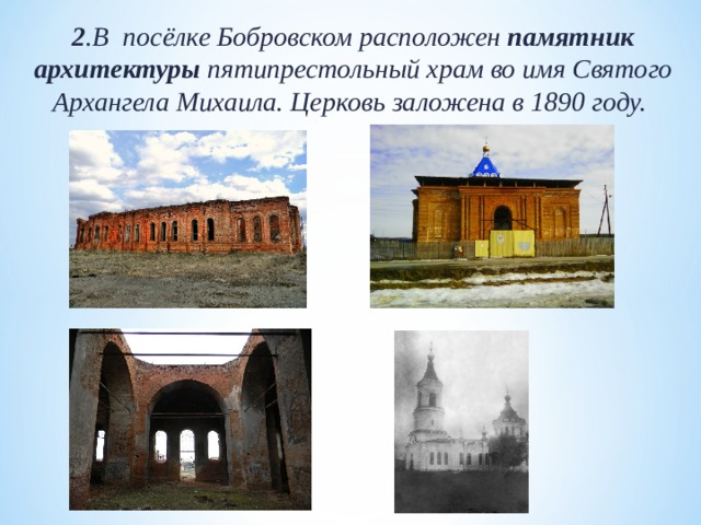 2 .В посёлке Бобровском расположен памятник архитектуры пятипрестольный храм во имя Святого Архангела Михаила. Церковь заложена в 1890 году.