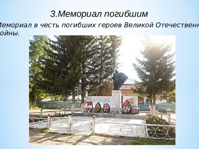 3.Мемориал погибшим Мемориал в честь погибших героев Великой Отечественной войны.
