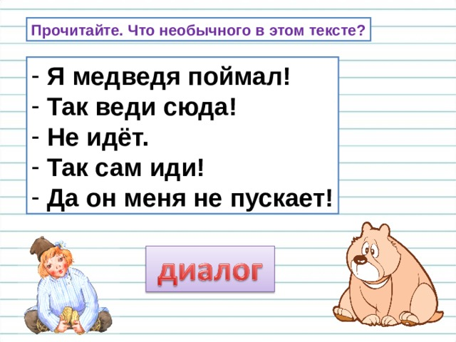 Прочитайте. Что необычного в этом тексте?  Я медведя поймал!  Так веди сюда!  Не идёт.  Так сам иди!  Да он меня не пускает! Почему этот текст записан в такой форме?