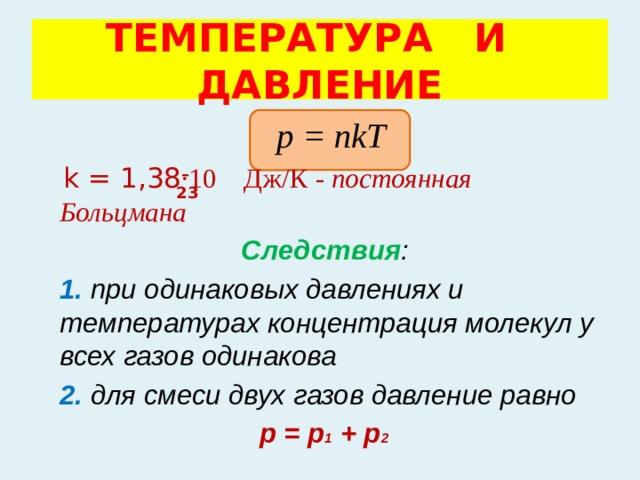 ТЕМПЕРАТУРА И ДАВЛЕНИЕ  р = nkT  k = 1,38 ·10 Дж/К - постоянная Больцмана   Следствия :   1. при одинаковых давлениях и температурах концентрация молекул у всех газов одинакова  2. для смеси двух газов давление равно  р = р 1 + р 2 – 23