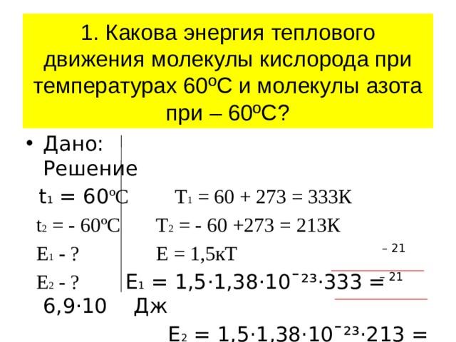1. Какова энергия теплового движения молекулы кислорода при температурах 60ºС и молекулы азота при – 60ºС? Дано: Решение  t 1 = 60 ºC Т 1 = 60 + 273 = 333К  t 2 = - 60ºC Т 2 = - 60 +273 = 213К  E 1 - ? Е = 1,5кТ   E 2 - ? Е 1 = 1,5·1,38·10ˉ²³·333 = 6,9·10 Дж  Е 2 = 1,5·1,38·10ˉ²³·213 = 4,4·10 Дж – 21 – 21