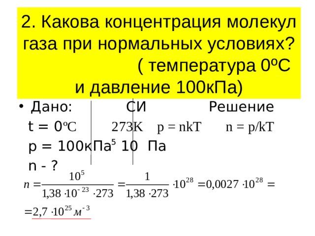 2. Какова концентрация молекул газа при нормальных условиях? ( температура 0ºС и давление 100кПа) Дано: СИ Решение  t = 0 ºC 273K p = nkT n = p/kT  p = 100кПа 10 Па  n - ? 5