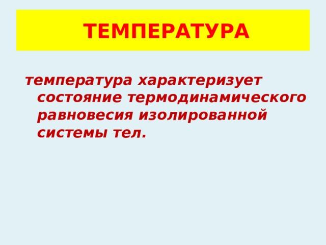 ТЕМПЕРАТУРА температура характеризует состояние термодинамического равновесия изолированной системы тел.