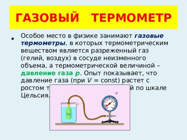 ГАЗОВЫЙ ТЕРМОМЕТР Особое место в физике занимают  газовые термометры , в которых термометрическим веществом является разреженный газ (гелий, воздух) в сосуде неизменного объема, а термометрической величиной – давление газа p . Опыт показывает, что давление газа (при V =const) растет с ростом температуры, измеренной по шкале Цельсия.