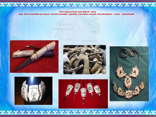 Рога используют для варки клея,  для изготовления костяных частей оленьей упряжи, рукояток ножей, наконечников стрел, украшений
