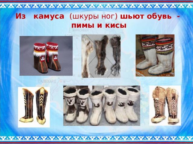 Из камуса (шкуры ног) шьют обувь -  пимы и кисы