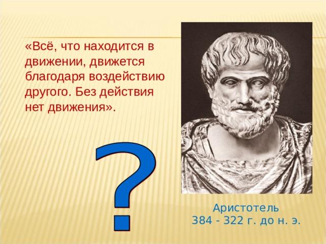 «Всё, что находится в движении, движется благодаря воздействию другого. Без действия нет движения». Еще в 4-4 веке до н.э. ученые пытались понять, что заставляет двигаться тела, при каких условиях тела находятся в покое. Древнегреческий ученый Аристотель утверждал : «…» Прав ли он?? Давайте посмотрим описание опыта с тележкой в вашем учебнике. (обсуждаются результаты опыта. ) Аристотель 384 - 322 г. до н. э.