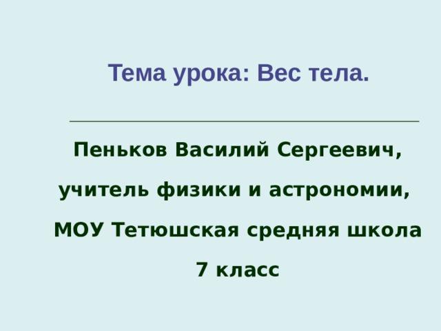 Тема урока: Вес тела.    Пеньков Василий Сергеевич, учитель физики и астрономии, МОУ Тетюшская средняя школа 7 класс
