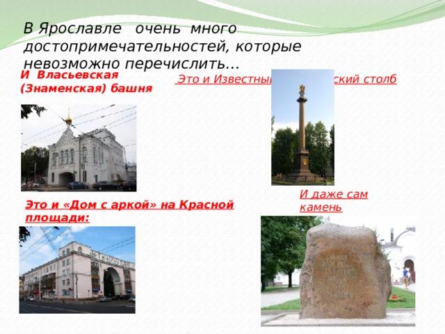 В Ярославле очень много достопримечательностей, которые невозможно перечислить…  Это и Известный Демидовский столб И Власьевская (Знаменская) башня И даже сам камень основания города … Это и «Дом с аркой» на Красной площади: