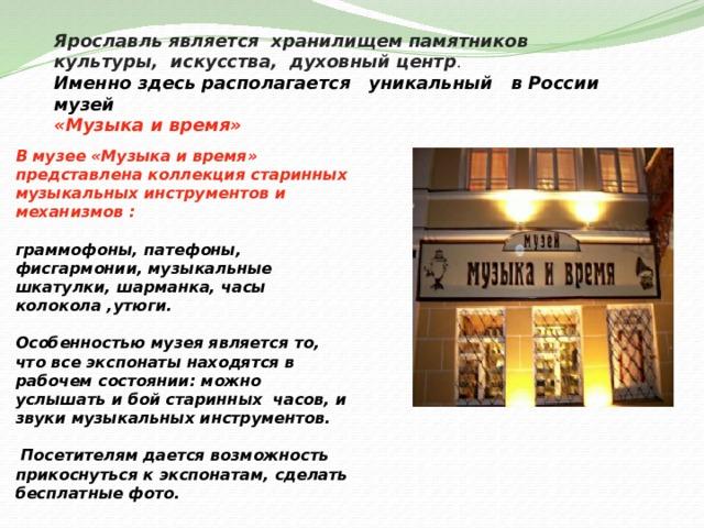 Ярославль является хранилищем памятников культуры, искусства, духовный центр . Именно здесь располагается уникальный в России музей «Музыка и время»  В музее «Музыка и время» представлена коллекция старинных музыкальных инструментов и механизмов :  граммофоны, патефоны, фисгармонии, музыкальные шкатулки, шарманка, часы колокола ,утюги.  Особенностью музея является то, что все экспонаты находятся в рабочем состоянии: можно услышать и бой старинных часов, и звуки музыкальных инструментов.   Посетителям дается возможность прикоснуться к экспонатам, сделать бесплатные фото.