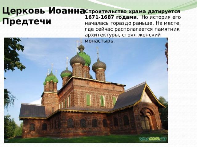 Церковь Иоанна Предтечи Строительство храма датируется 1671-1687 годами . Но история его началась гораздо раньше. На месте, где сейчас располагается памятник архитектуры, стоял женский монастырь.
