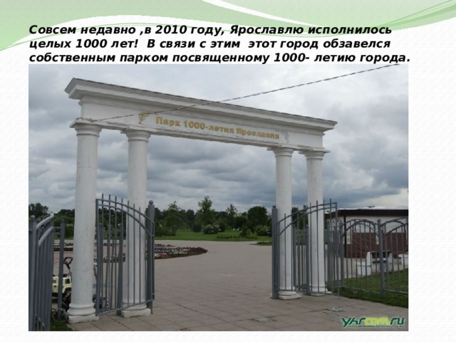 Совсем недавно ,в 2010 году, Ярославлю исполнилось целых 1000 лет! В связи с этим этот город обзавелся собственным парком посвященному 1000- летию города.