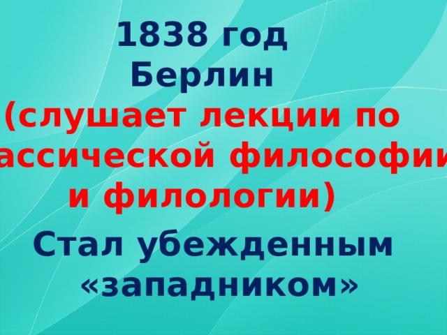 1838 год Берлин (слушает лекции по классической философии и филологии) Стал убежденным «западником»
