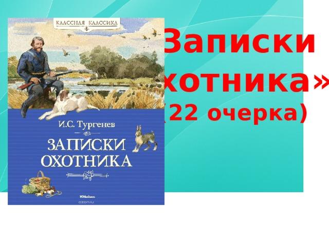 «Записки охотника» (22 очерка)