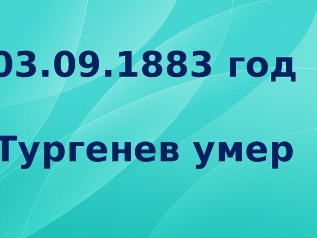 03.09.1883 год  Тургенев умер